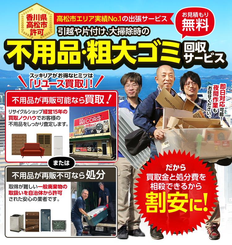 香川県高松市許可。高松市エリア実績No.1の出張サービス。引っ越しや片付け、大掃除時の不用品・粗大ゴミ回収サービス。お見積り無料。スッキリアがお得なヒミツは「リユース買取」。不用品が再販可能なら買取!リサイクルショップ経営15年の買取ノウハウでお客様の不用品をしっかり査定します。不用品が再販不可なら処分!取得が難しい一般廃棄物の取扱い自治体から認可された安心の業者です。